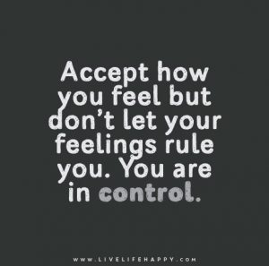 accept feelings but don't let them control you
