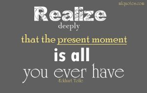 all you have is the present moment