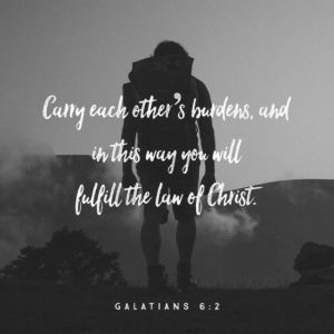 """Carry each other's burdens, and in this way you will fulfill the law of Christ."" —Galatians 6:2 NIV"